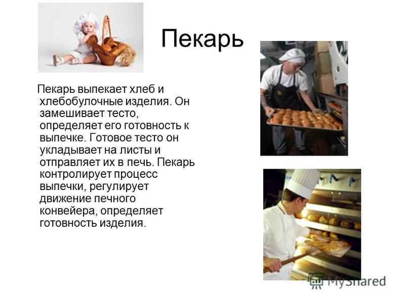 Пекарь Пекарь выпекает хлеб и хлебобулочные изделия. Он замешивает тесто, определяет его готовность к выпечке. Готовое тесто он укладывает на листы и отправляет их в печь. Пекарь контролирует процесс выпечки, регулирует движение печного конвейера, оп