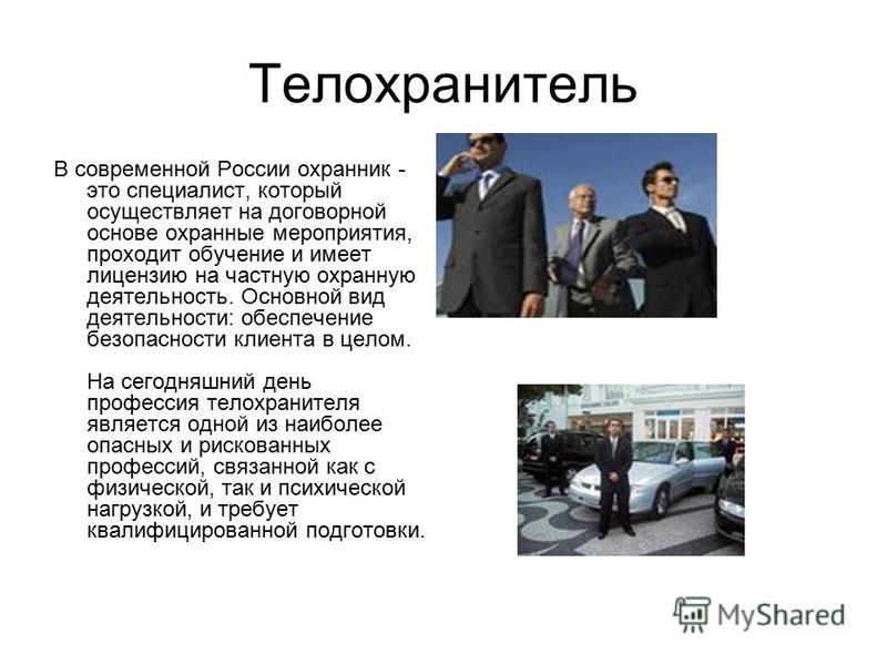 Телохранитель В современной России охранник - это специалист, который осуществляет на договорной основе охранные мероприятия, проходит обучение и имеет лицензию на частную охранную деятельность. Основной вид деятельности: обеспечение безопасности кли