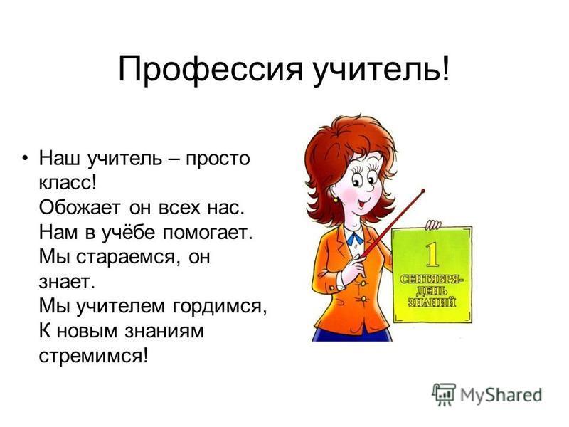 Профессия учитель! Наш учитель – просто класс! Обожает он всех нас. Нам в учёбе помогает. Мы стараемся, он знает. Мы учителем гордимся, К новым знаниям стремимся!