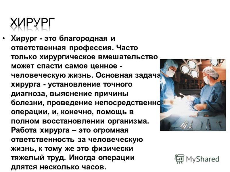 Хирург - это благородная и ответственная профессия. Часто только хирургическое вмешательство может спасти самое ценное - человеческую жизнь. Основная задача хирурга - установление точного диагноза, выяснение причины болезни, проведение непосредственн