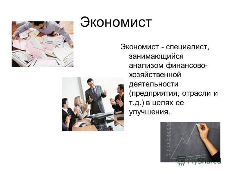 Экономист Экономист - специалист, занимающийся анализом финансово- хозяйственной деятельности (предприятия, отрасли и т.д.) в целях ее улучшения.