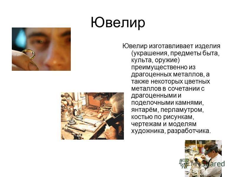 Ювелир Ювелир изготавливает изделия (украшения, предметы быта, культа, оружие) преимущественно из драгоценных металлов, а также некоторых цветных металлов в сочетании с драгоценными и поделочными камнями, янтарём, перламутром, костью по рисункам, чер