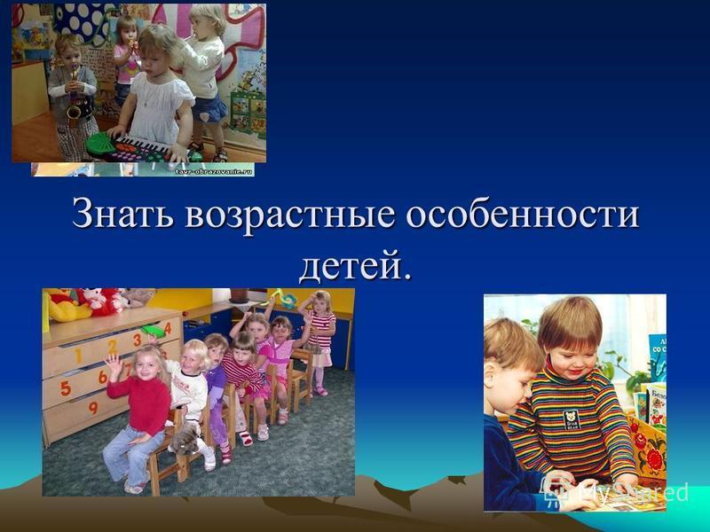 Знать возрастные особенности детей.