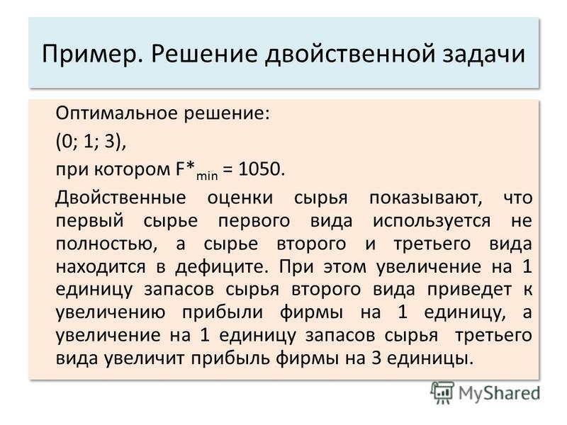 Пример. Решение двойственной задачи Оптимальное решение: (0; 1; 3), при котором F* min = 1050. Двойственные оценки сырья показывают, что первый сырье первого вида используется не полностью, а сырье второго и третьего вида находится в дефиците. При эт