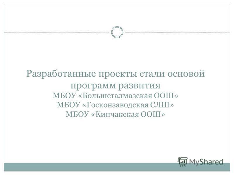 Разработанные проекты стали основой программ развития МБОУ «Большеталмазская ООШ» МБОУ «Госконзаводская СЛШ» МБОУ «Кипчакская ООШ»