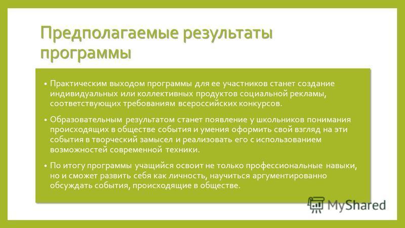 Предполагаемые результаты программы Практическим выходом программы для ее участников станет создание индивидуальных или коллективных продуктов социальной рекламы, соответствующих требованиям всероссийских конкурсов. Образовательным результатом станет