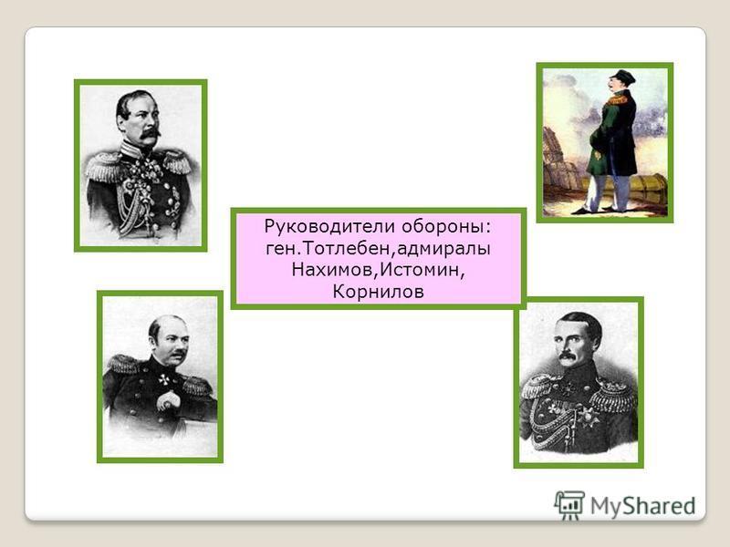 Руководители обороны: ген.Тотлебен,адмиралы Нахимов,Истомин, Корнилов