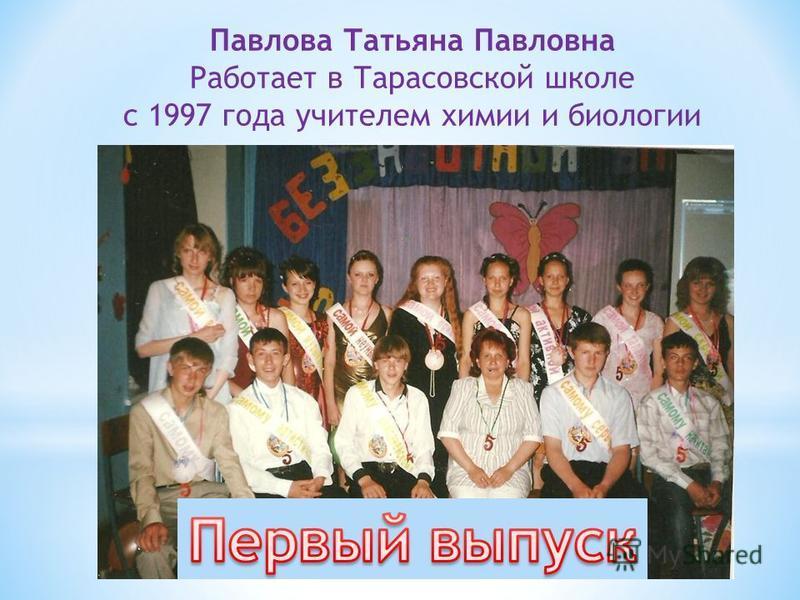 Павлова Татьяна Павловна Работает в Тарасовской школе с 1997 года учителем химии и биологии