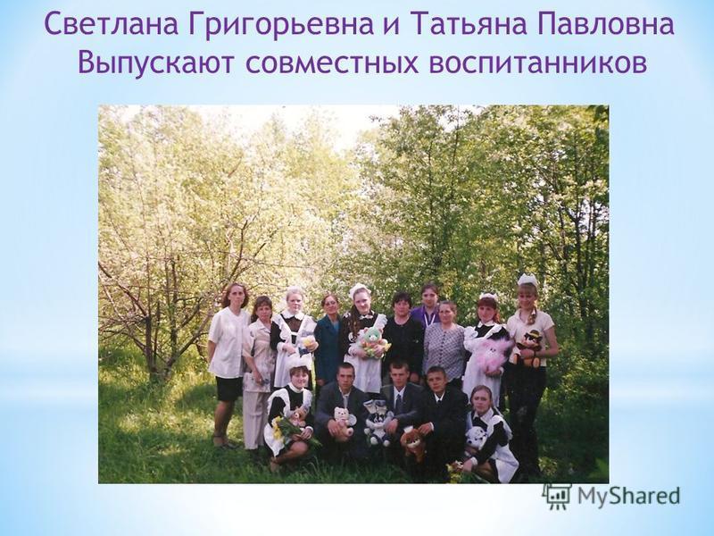 Светлана Григорьевна и Татьяна Павловна Выпускают совместных воспитанников