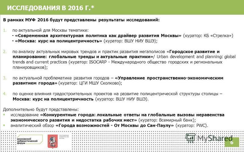 ИССЛЕДОВАНИЯ В 2016 Г.* В рамках МУФ 2016 будут представлены результаты исследований: 1. по актуальной для Москвы тематике: - «Современная архитектурная политика как драйвер развития Москвы» (куратор: КБ «Стрелка») - «Москва: курс на полицентричность