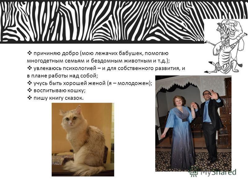 причиняю добро (мою лежачих бабушек, помогаю многодетным семьям и бездомным животным и т.д.); увлекаюсь психологией – и для собственного развития, и в плане работы над собой; учусь быть хорошей женой (я – молодожен); воспитываю кошку; пишу книгу сказ