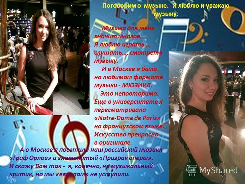 Поговорим о музыке. Я люблю и уважаю музыку. Музыка для меня значит многое. Я люблю играть…, слушать…, смотреть музыку. И в Москве я была на любимом формате музыки - МЮЗИКЛ. Это неповторимо. Еще в университете я пересматривала «Notre-Dame de Paris» н