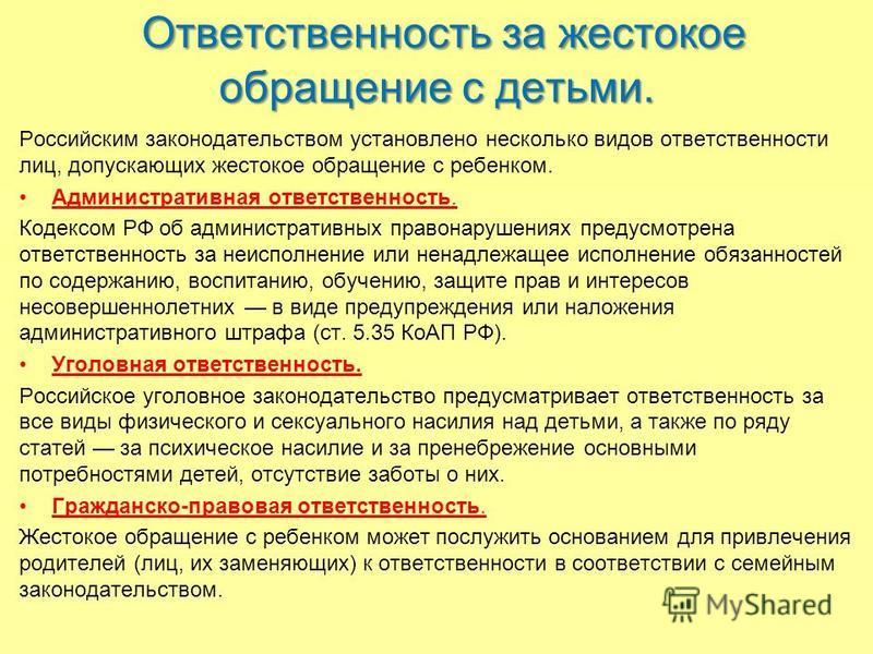Ответственность за жестокое обращение с детьми. Российским законодательством установлено несколько видов ответственности лиц, допускающих жестокое обращение с ребенком. Административная ответственность. Кодексом РФ об административных правонарушениях