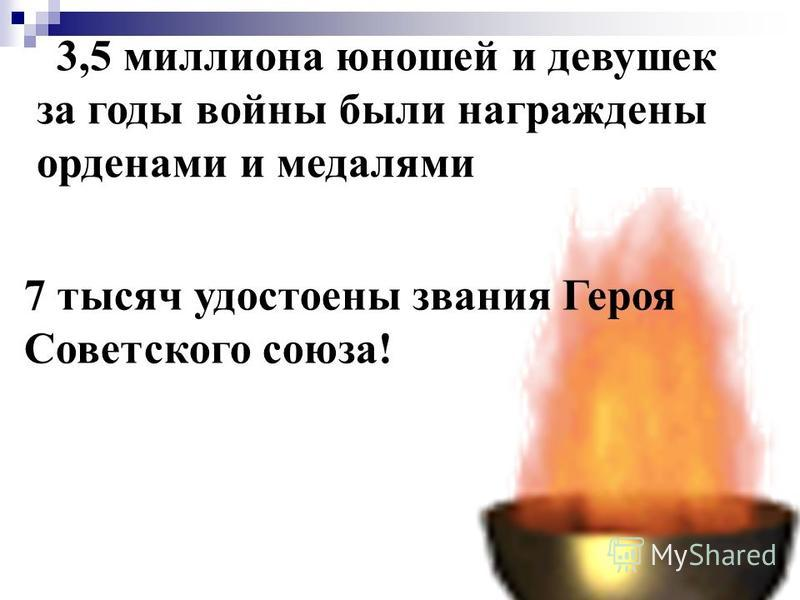 7 тысяч удостоены звания Героя Советского союза! 3,5 миллиона юношей и девушек за годы войны были награждены орденами и медалями
