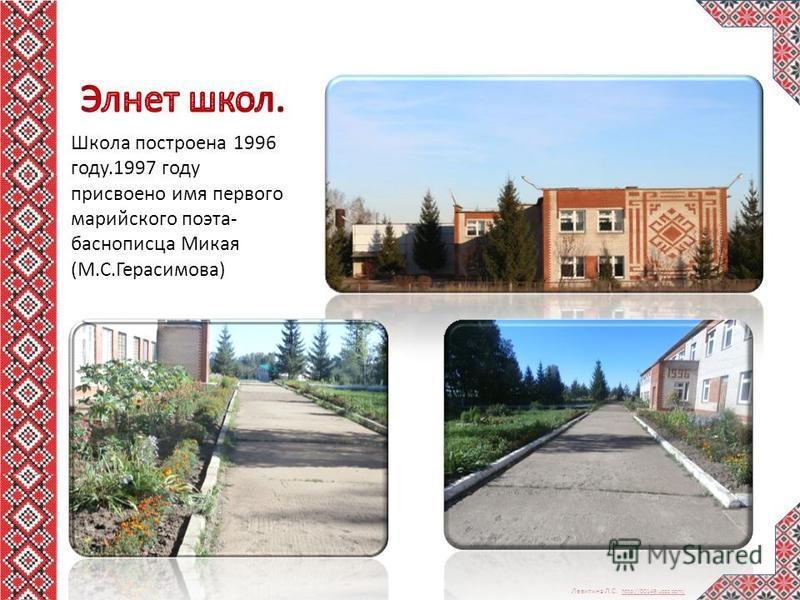 Левитина Л.С. http://00149.ucoz.com/ http://00149.ucoz.com/ Школа построена 1996 году.1997 году присвоено имя первого марийского поэта- баснописца Микая (М.С.Герасимова)