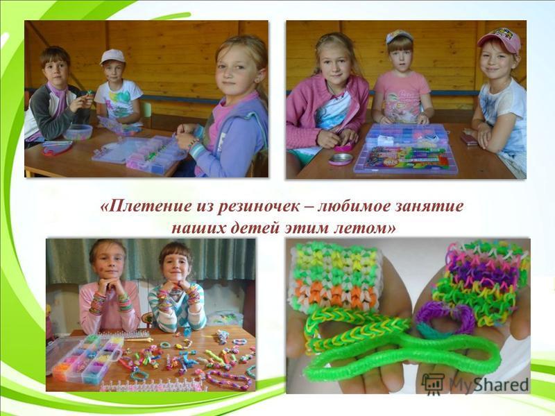 «Плетение из резиночек – любимое занятие наших детей этим летом»