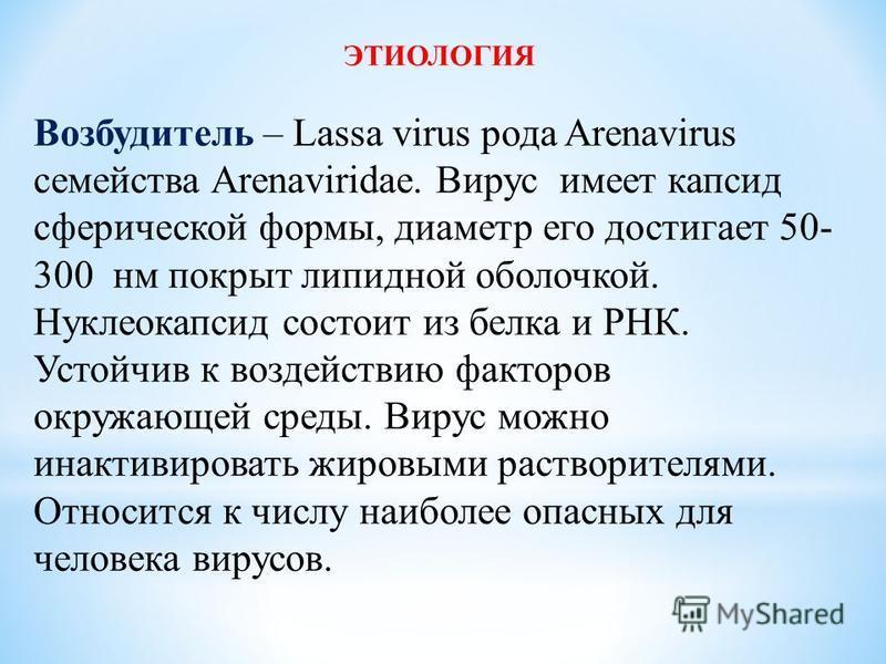 ЭТИОЛОГИЯ Возбудитель – Lassa virus рода Arenavirus семейства Arenaviridae. Вирус имеет капсид сферической формы, диаметр его достигает 50- 300 нм покрыт липидной оболочкой. Нуклеокапсид состоит из белка и РНК. Устойчив к воздействию факторов окружаю