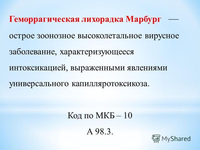 Геморрагическая лихорадка Марбург острое зоонозное высоколетальное вирусное заболевание, характеризующееся интоксикацией, выраженными явлениями универсального капилляротоксикоза. Код по МКБ – 10 А 98.3.