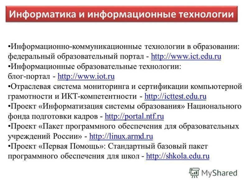 Информатика и информационные технологии Информационно-коммуникационные технологии в образовании: федеральный образовательный портал - http://www.ict.edu.ruhttp://www.ict.edu.ru Информационные образовательные технологии: блог-портал - http://www.iot.r