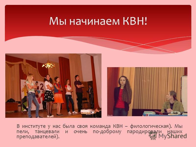 В институте у нас была своя команда КВН – филологическая). Мы пели, танцевали и очень по-доброму пародировали наших преподавателей). Мы начинаем КВН!