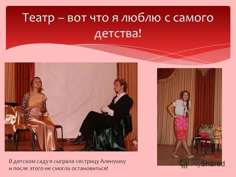 Театр – вот что я люблю с самого детства! В детском саду я сыграла сестрицу Аленушку и после этого не смогла остановиться!