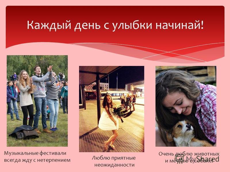 Каждый день с улыбки начинай! Музыкальные фестивали всегда жду с нетерпением Очень люблю животных и мечтаю о собаке! Люблю приятные неожиданности