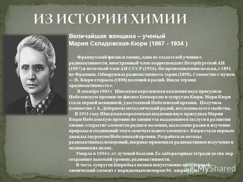 Величайшая женщина – ученый Мария Складовская-Кюри (1867 - 1934 ) Французский физик и химик, одна из создателей учения о радиоактивности, иностранный член-корреспондент Петербургской АН (1907) и почетный член АН СССР (1926). По происхождению полька,