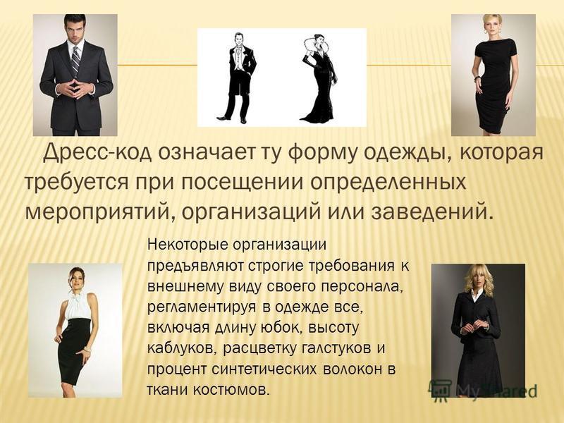 Дресс-код означает ту форму одежды, которая требуется при посещении определенных мероприятий, организаций или заведений. Некоторые организации предъявляют строгие требования к внешнему виду своего персонала, регламентируя в одежде все, включая длину