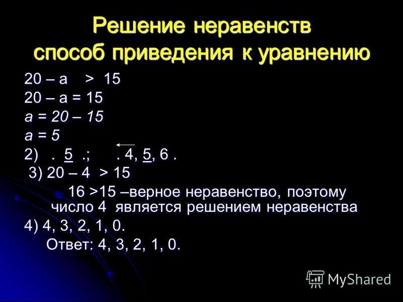 Решение неравенств способ приведения к уравнению 20 – а > 15 20 – а = 15 а = 20 – 15 а = 5 2). 5.;. 4, 5, 6. 3) 20 – 4 > 15 3) 20 – 4 > 15 16 >15 –верное неравенство, поэтому число 4 является решением неравенства 16 >15 –верное неравенство, поэтому ч