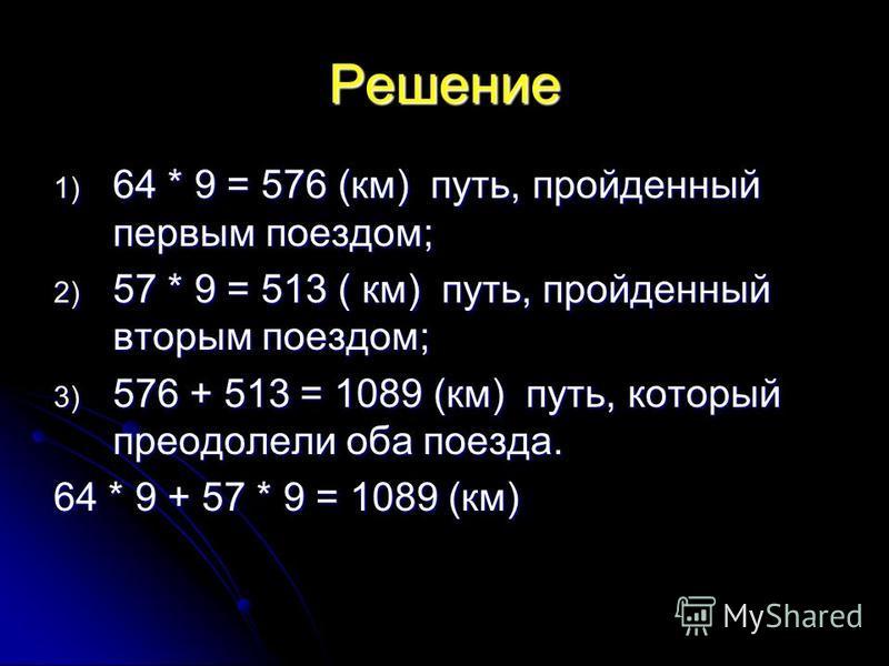 Решение 1) 64 * 9 = 576 (км) путь, пройденный первым поездом; 2) 57 * 9 = 513 ( км) путь, пройденный вторым поездом; 3) 576 + 513 = 1089 (км) путь, который преодолели оба поезда. 64 * 9 + 57 * 9 = 1089 (км)