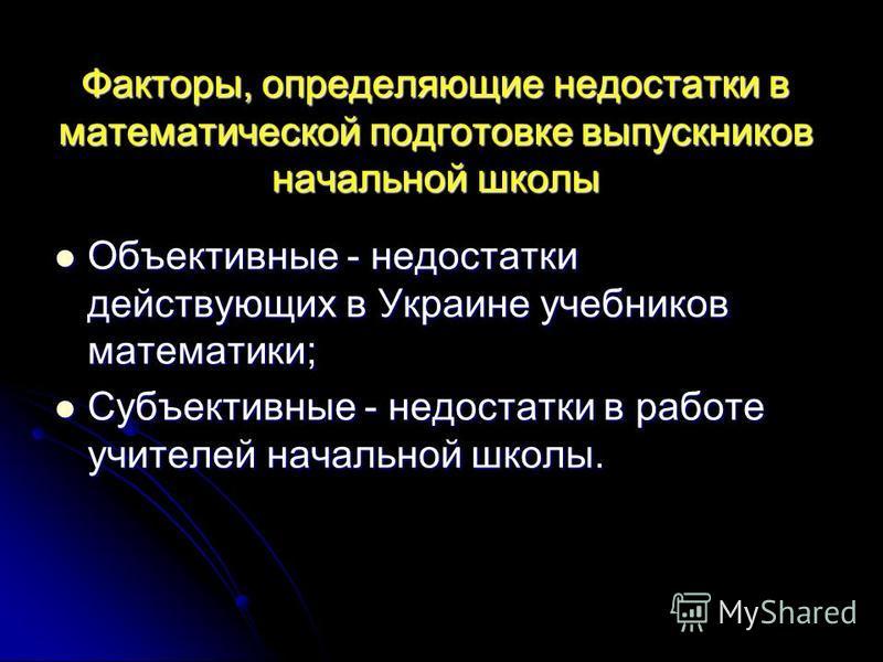 Факторы, определяющие недостатки в математической подготовке выпускников начальной школы Объективные - недостатки действующих в Украине учебников математики; Объективные - недостатки действующих в Украине учебников математики; Субъективные - недостат