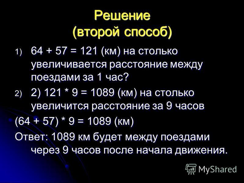 Решение (второй способ) 1) 64 + 57 = 121 (км) на столько увеличивается расстояние между поездами за 1 час? 2) 2) 121 * 9 = 1089 (км) на столько увеличится расстояние за 9 часов (64 + 57) * 9 = 1089 (км) Ответ: 1089 км будет между поездами через 9 час