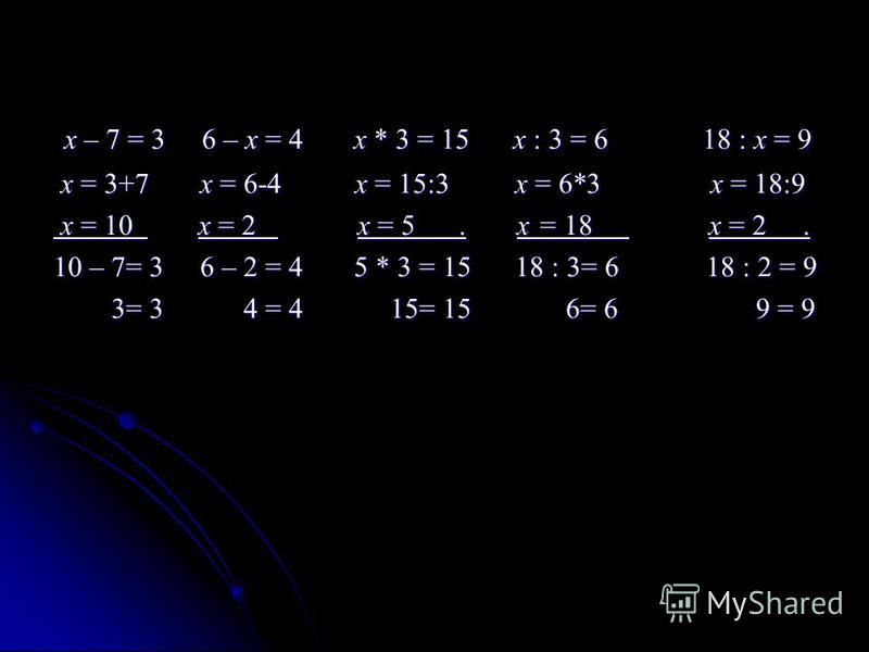 х – 7 = 3 6 – х = 4 х * 3 = 15 х : 3 = 6 18 : х = 9 х – 7 = 3 6 – х = 4 х * 3 = 15 х : 3 = 6 18 : х = 9 х = 3+7 х = 6-4 х = 15:3 х = 6*3 х = 18:9 х = 3+7 х = 6-4 х = 15:3 х = 6*3 х = 18:9 х = 10 х = 2 х = 5. х = 18 х = 2. х = 10 х = 2 х = 5. х = 18 х