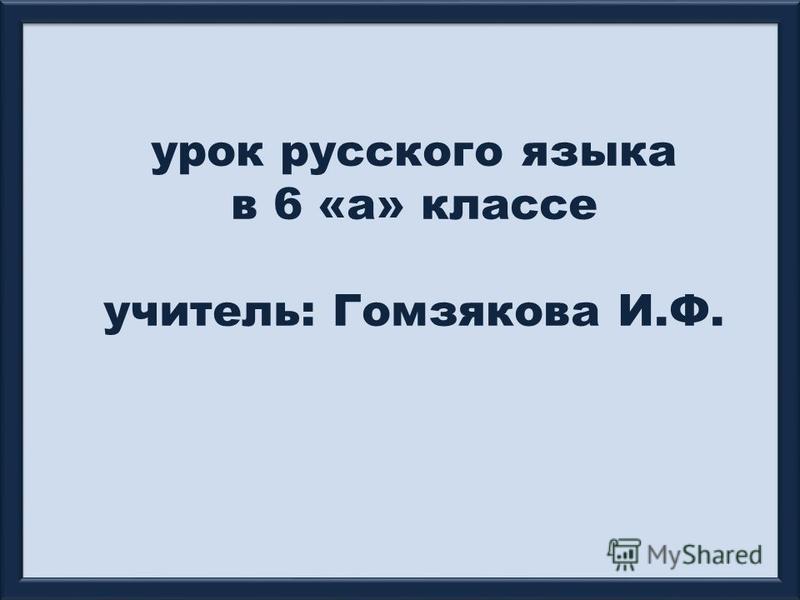 урок русского языка в 6 «а» классе учитель: Гомзякова И.Ф.