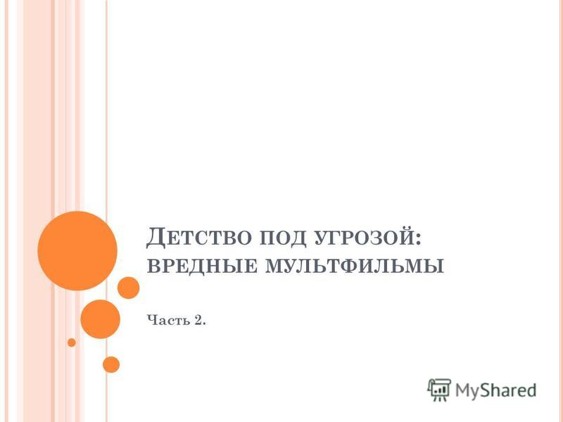 Д ЕТСТВО ПОД УГРОЗОЙ : ВРЕДНЫЕ МУЛЬТФИЛЬМЫ Часть 2.