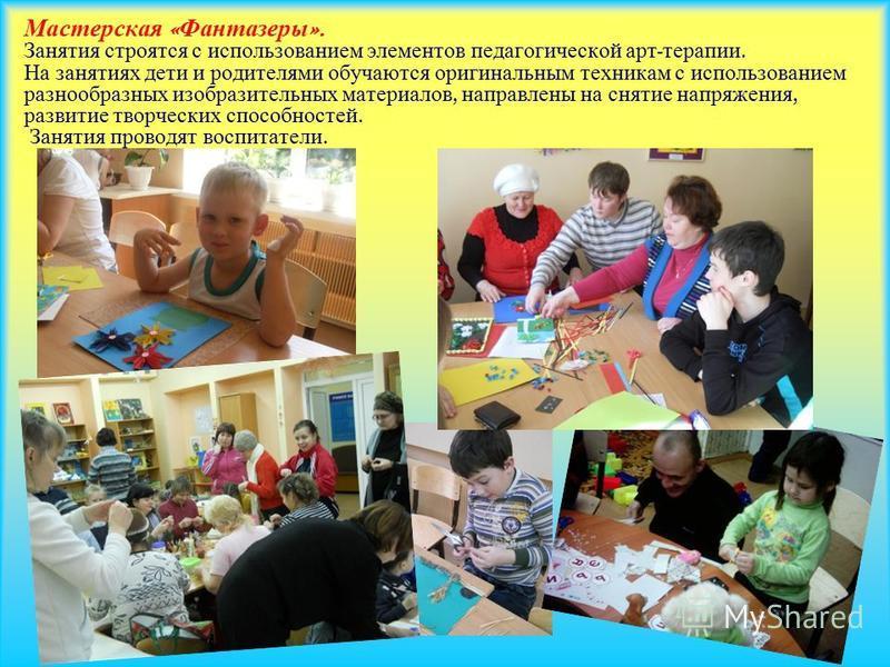 Мастерская « Фантазеры ». Занятия строятся с использованием элементов педагогической арт - терапии. На занятиях дети и родителями обучаются оригинальным техникам с использованием разнообразных изобразительных материалов, направлены на снятие напряжен
