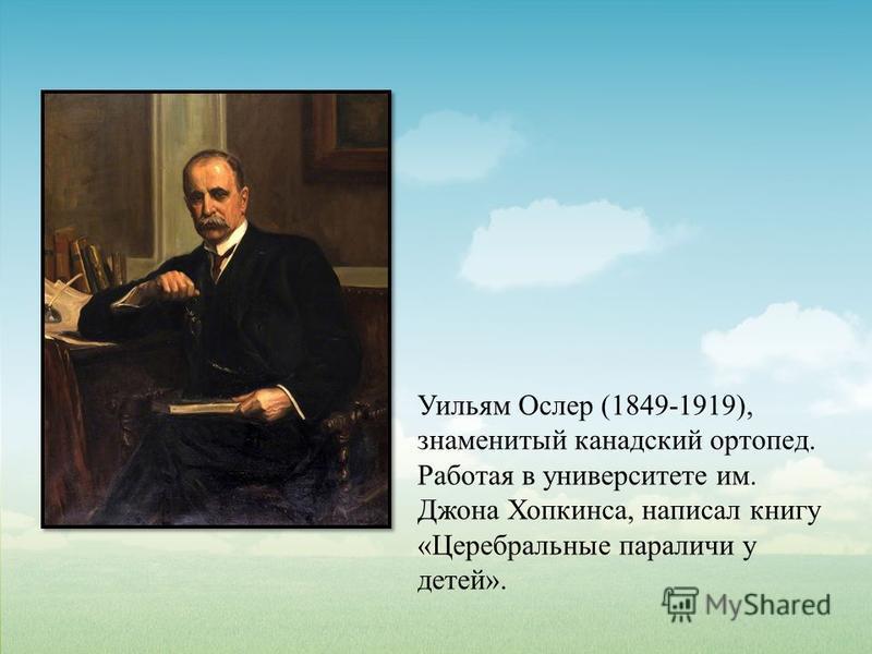 Уильям Ослер (1849-1919), знаменитый канадский ортопед. Работая в университете им. Джона Хопкинса, написал книгу «Церебральные параличи у детей».