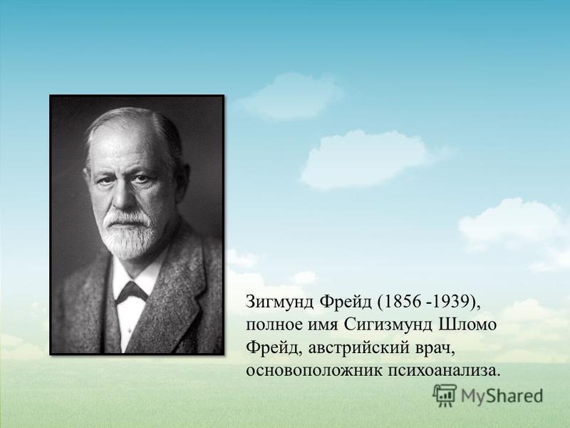 Зигмунд Фрейд (1856 -1939), полное имя Сигизмунд Шломо Фрейд, австрийский врач, основоположник психоанализа.