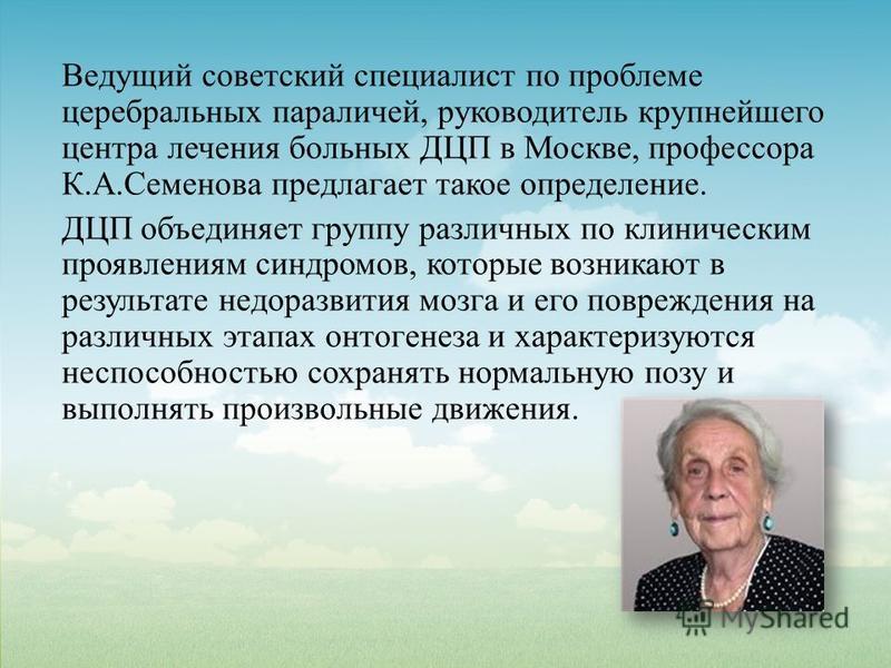 Ведущий советский специалист по проблеме церебральных параличей, руководитель крупнейшего центра лечения больных ДЦП в Москве, профессора К.А.Семенова предлагает такое определение. ДЦП объединяет группу различных по клиническим проявлениям синдромов,