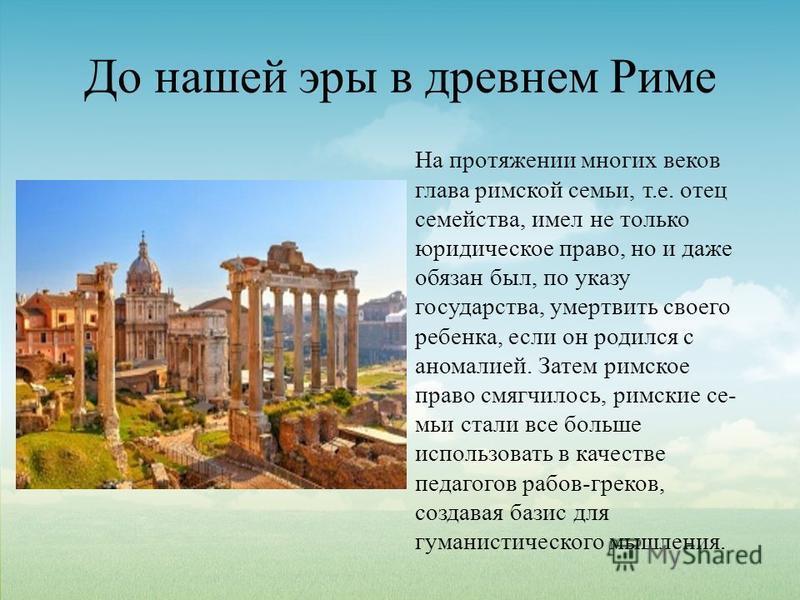 До нашей эры в древнем Риме На протяжении многих веков глава римской семьи, т.е. отец семейства, имел не только юридическое право, но и даже обязан был, по указу государства, умертвить своего ребенка, если он родился с аномалией. Затем римское право
