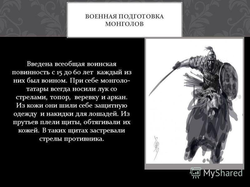 Введена всеобщая воинская повинность с 15 до 60 лет каждый из них был воином. При себе монголо - татары всегда носили лук со стрелами, топор, веревку и аркан. Из кожи они шили себе защитную одежду и накидки для лошадей. Из прутьев плели щиты, обтягив