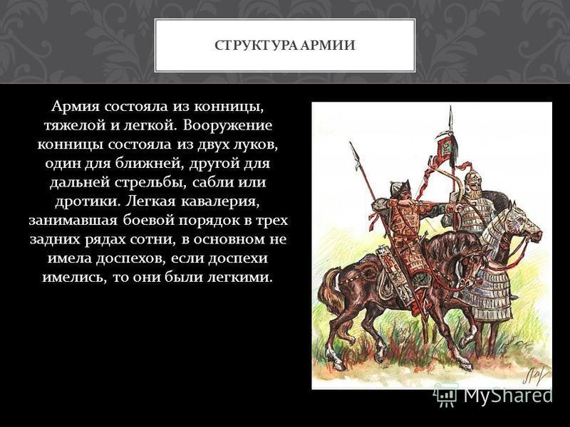 Армия состояла из конницы, тяжелой и легкой. Вооружение конницы состояла из двух луков, один для ближней, другой для дальней стрельбы, сабли или дротики. Легкая кавалерия, занимавшая боевой порядок в трех задних рядах сотни, в основном не имела доспе