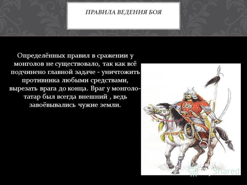 Определённых правил в сражении у монголов не существовало, так как всё подчинено главной задаче - уничтожить противника любыми средствами, вырезать врага до конца. Враг у монголо - татар был всегда внешний, ведь завоёвывались чужие земли. ПРАВИЛА ВЕД