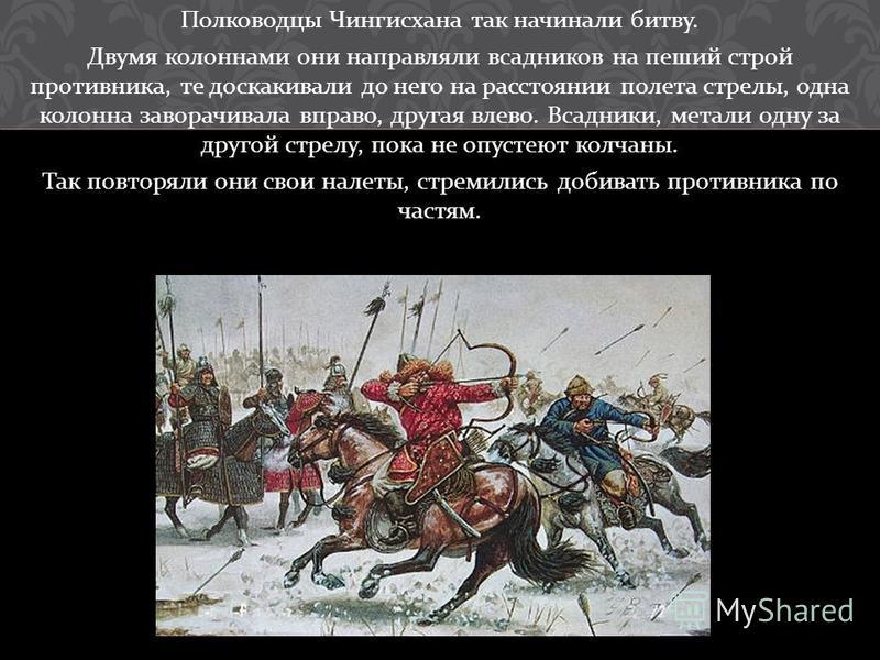 Полководцы Чингисхана так начинали битву. Двумя колоннами они направляли всадников на пеший строй противника, те доскакивали до него на расстоянии полета стрелы, одна колонна заворачивала вправо, другая влево. Всадники, метали одну за другой стрелу,