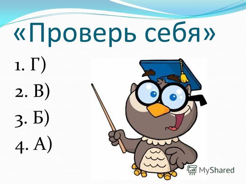 «Проверь себя» 1. Г) 2. В) 3. Б) 4. А)
