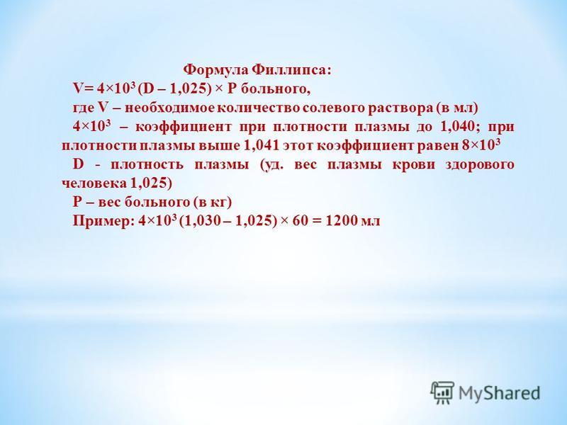 Формула Филлипса: V= 4×10 3 (D – 1,025) × Р больного, где V – необходимое количество солевого раствора (в мл) 4×10 3 – коэффициент при плотности плазмы до 1,040; при плотности плазмы выше 1,041 этот коэффициент равен 8×10 3 D - плотность плазмы (уд.