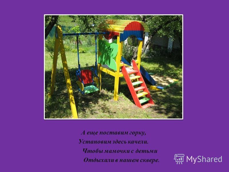 А еще поставим горку, Установим здесь качели. Чтобы мамочки с детьми Отдыхали в нашем сквере.