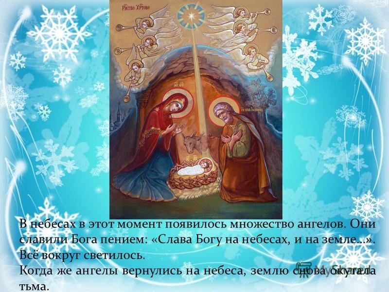 Неподалёку стерегли свою отару пастухи. Вдруг они увидели яркий свет. К ним с небес спустился Ангел: Не бойтесь! Я принёс вам добрую весть. Бог послал Своего Сына на землю, чтобы спасти людей от грехов. Пойдите в Вифлеем. Там вы увидите Его, спеленат