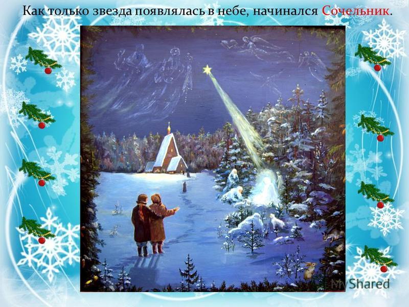 Рождественский сочельник. Сочельник приходится на 6 января и считается днём усиленного приготовления к празднику Рождества Христова. Пока мама готовила праздничный ужин, дети ждали появления первой звезды. В сочельник до «вечерней звезды», то есть до