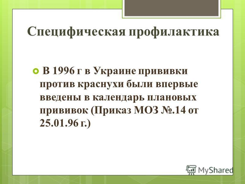 В 1996 г в Украине прививки против краснухи были впервые введены в календарь плановых прививок (Приказ МОЗ.14 от 25.01.96 г.) Специфическая профилактика